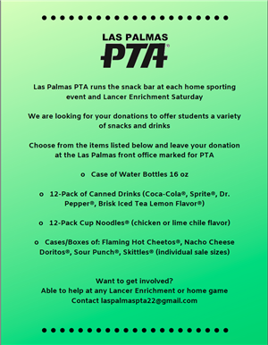 PTA is looking for donations for their snack bar including, water bottles, 12 pack of canned drinks, 12 pack cup of noodles